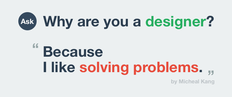 Why are you a designer? - Because I like solving problems.